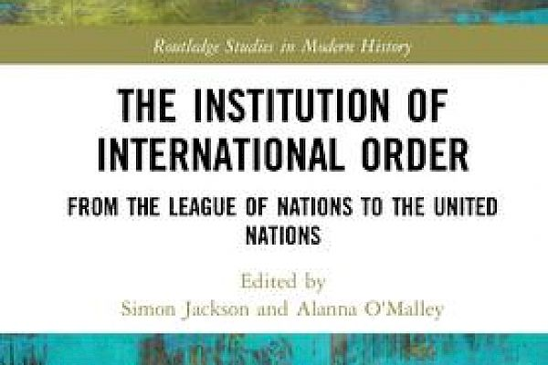 The Institution of International Order: An Interview with Simon Jackson and Alanna O'Malley